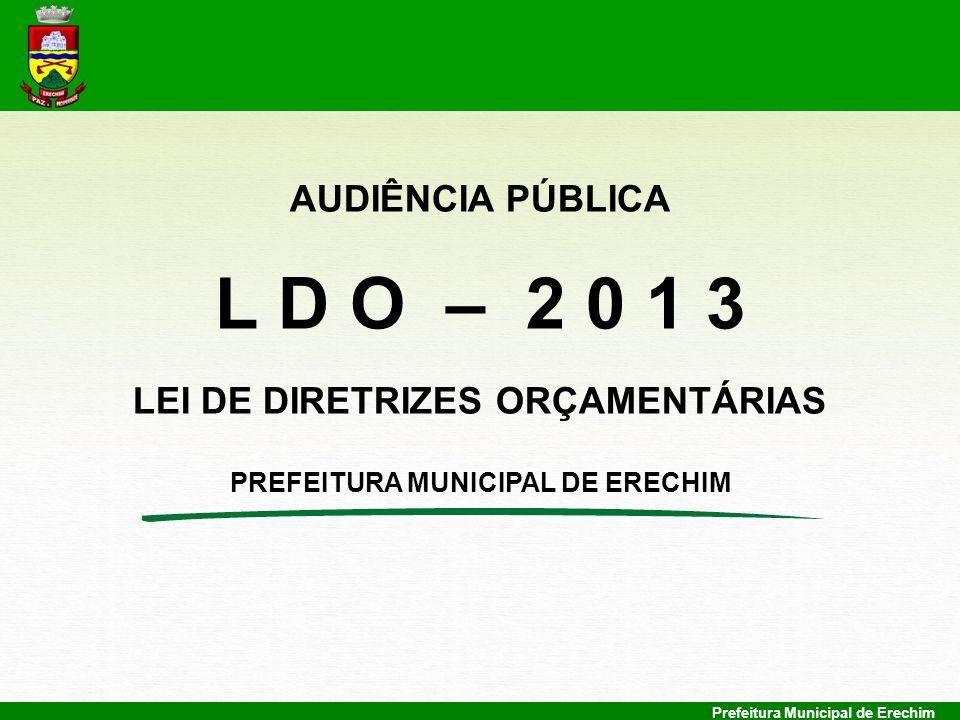 Prefeitura Municipal de Erechim AUDIÊNCIA PÚBLICA L D O – 2 0 1 3 LEI DE DIRETRIZES ORÇAMENTÁRIAS PREFEITURA MUNICIPAL DE ERECHIM
