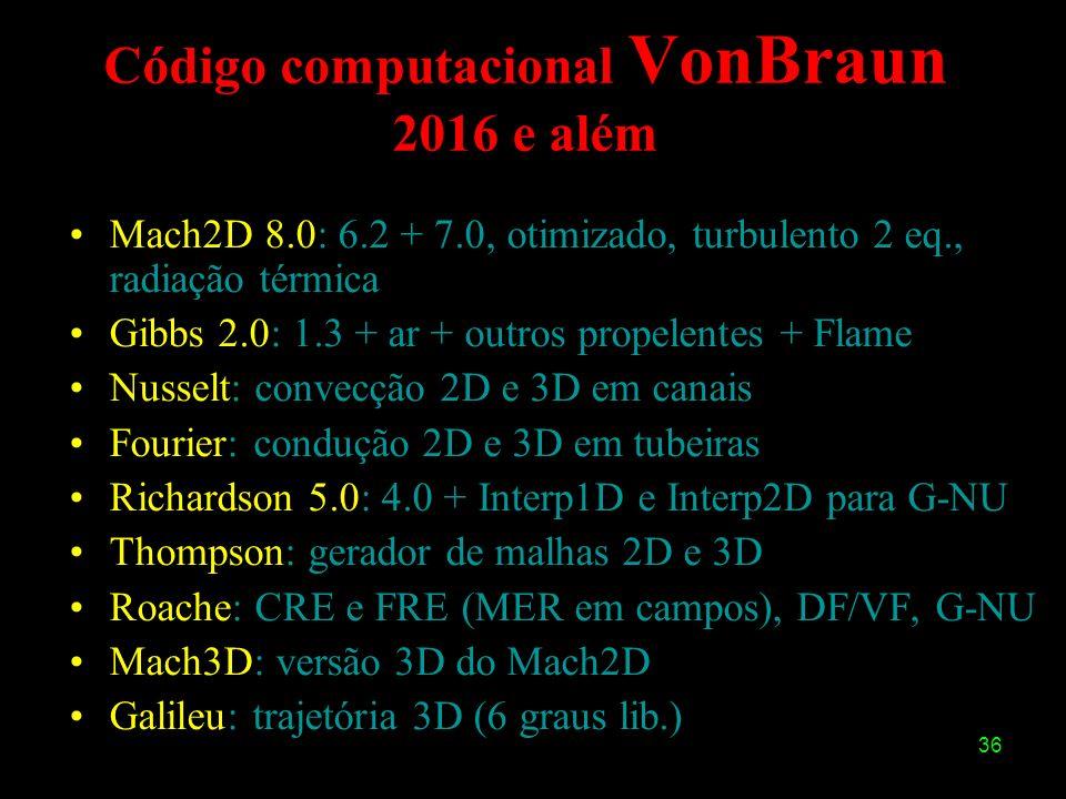 36 Código computacional VonBraun 2016 e além Mach2D 8.0: 6.2 + 7.0, otimizado, turbulento 2 eq., radiação térmica Gibbs 2.0: 1.3 + ar + outros propele