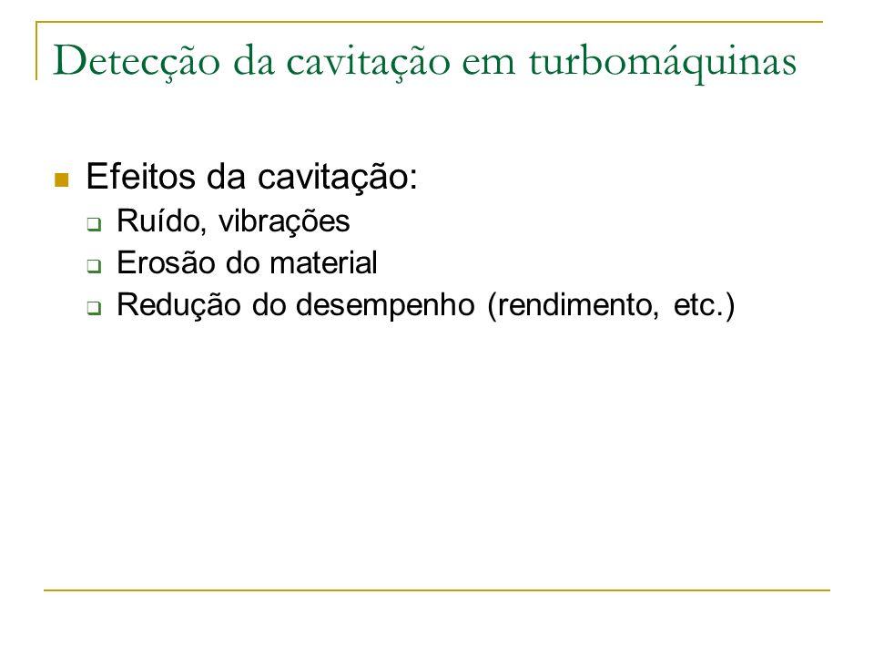 Detecção da cavitação em turbomáquinas Efeitos da cavitação: Ruído, vibrações Erosão do material Redução do desempenho (rendimento, etc.)