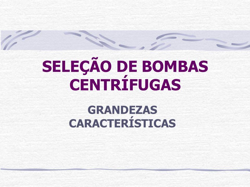 GRANDEZAS CARACTERÍSTICAS DE BOMBAS ROTATIVAS CENTRÍFUGAS Vazão de bombeamento (Q) Altura manométrica total (AMT) Rotação (rpm) Potência absorvida (P) Eficiência da bomba ( )
