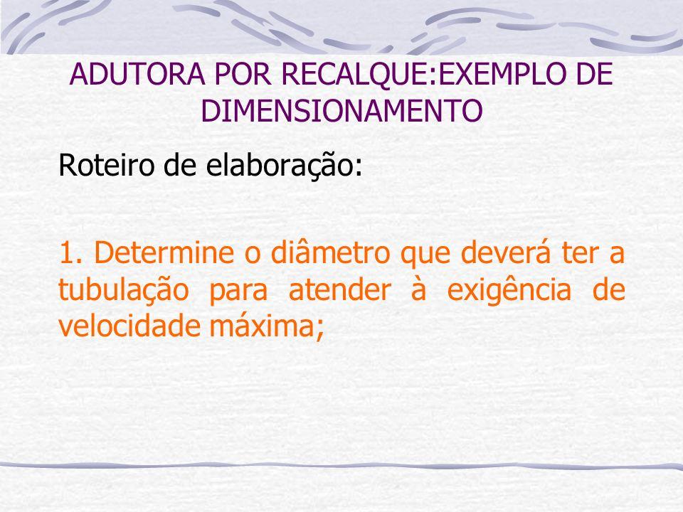 Roteiro de elaboração: 1. Determine o diâmetro que deverá ter a tubulação para atender à exigência de velocidade máxima; ADUTORA POR RECALQUE:EXEMPLO