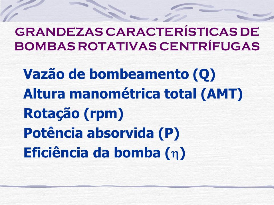 GRANDEZAS CARACTERÍSTICAS DE BOMBAS ROTATIVAS CENTRÍFUGAS Vazão de bombeamento (Q) Altura manométrica total (AMT) Rotação (rpm) Potência absorvida (P)