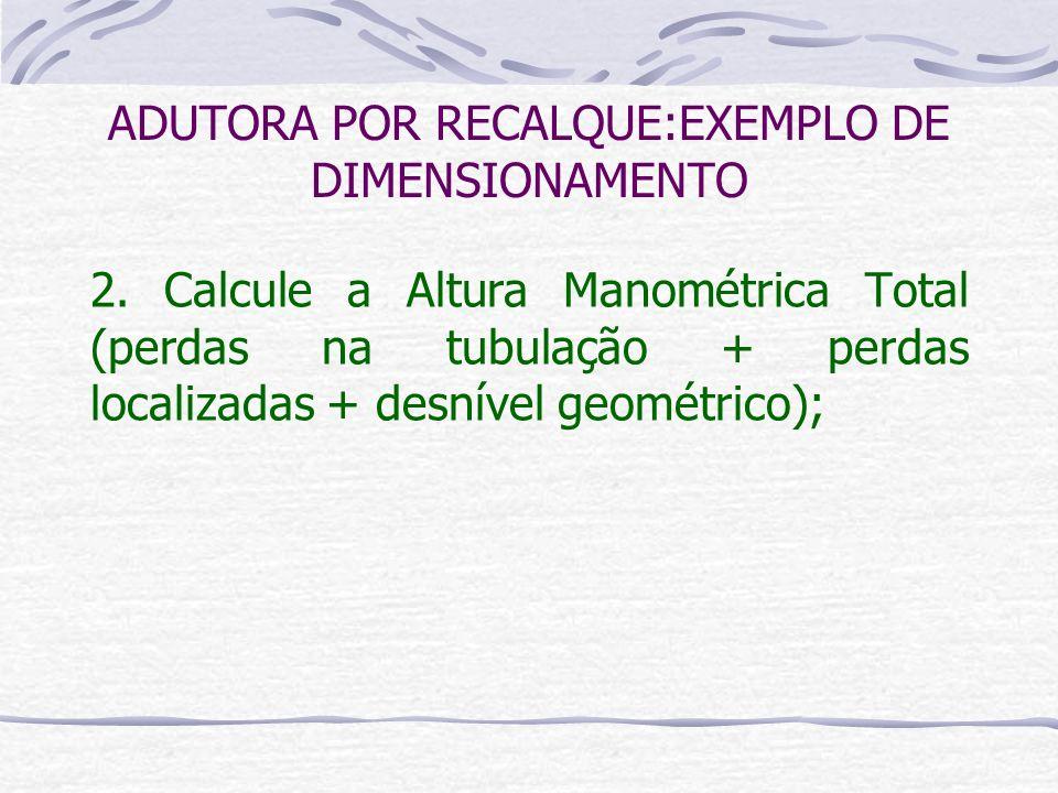 2. Calcule a Altura Manométrica Total (perdas na tubulação + perdas localizadas + desnível geométrico); ADUTORA POR RECALQUE:EXEMPLO DE DIMENSIONAMENT