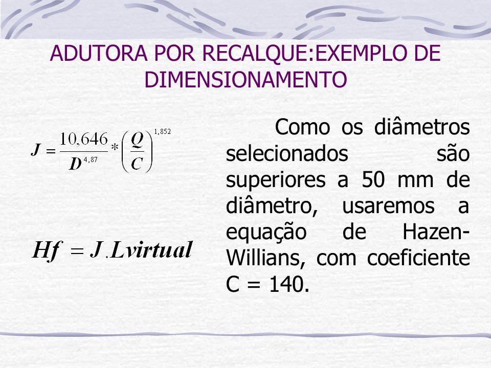 Como os diâmetros selecionados são superiores a 50 mm de diâmetro, usaremos a equação de Hazen- Willians, com coeficiente C = 140. ADUTORA POR RECALQU