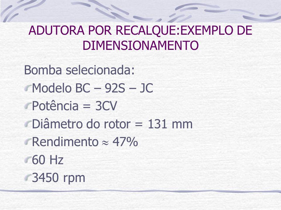 Bomba selecionada: Modelo BC – 92S – JC Potência = 3CV Diâmetro do rotor = 131 mm Rendimento 47% 60 Hz 3450 rpm ADUTORA POR RECALQUE:EXEMPLO DE DIMENS