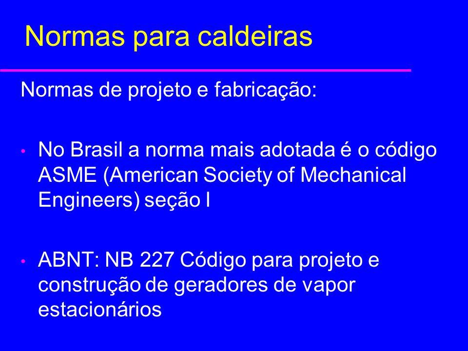 Normas para caldeiras Normas de projeto e fabricação: No Brasil a norma mais adotada é o código ASME (American Society of Mechanical Engineers) seção