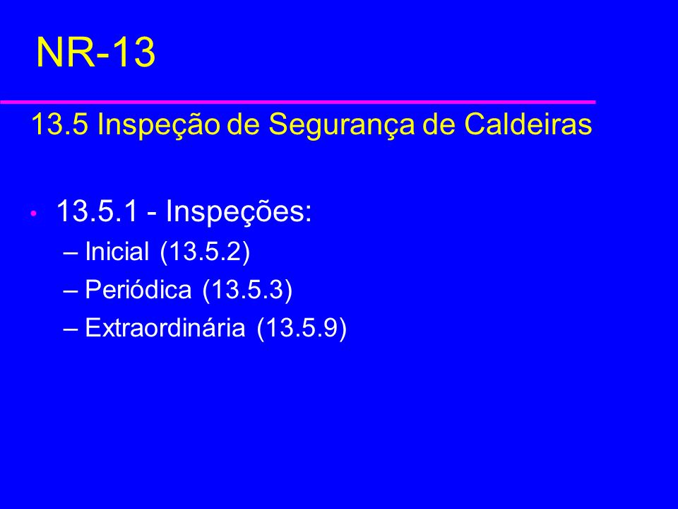 NR-13 13.5 Inspeção de Segurança de Caldeiras 13.5.1 - Inspeções: –Inicial (13.5.2) –Periódica (13.5.3) –Extraordinária (13.5.9)