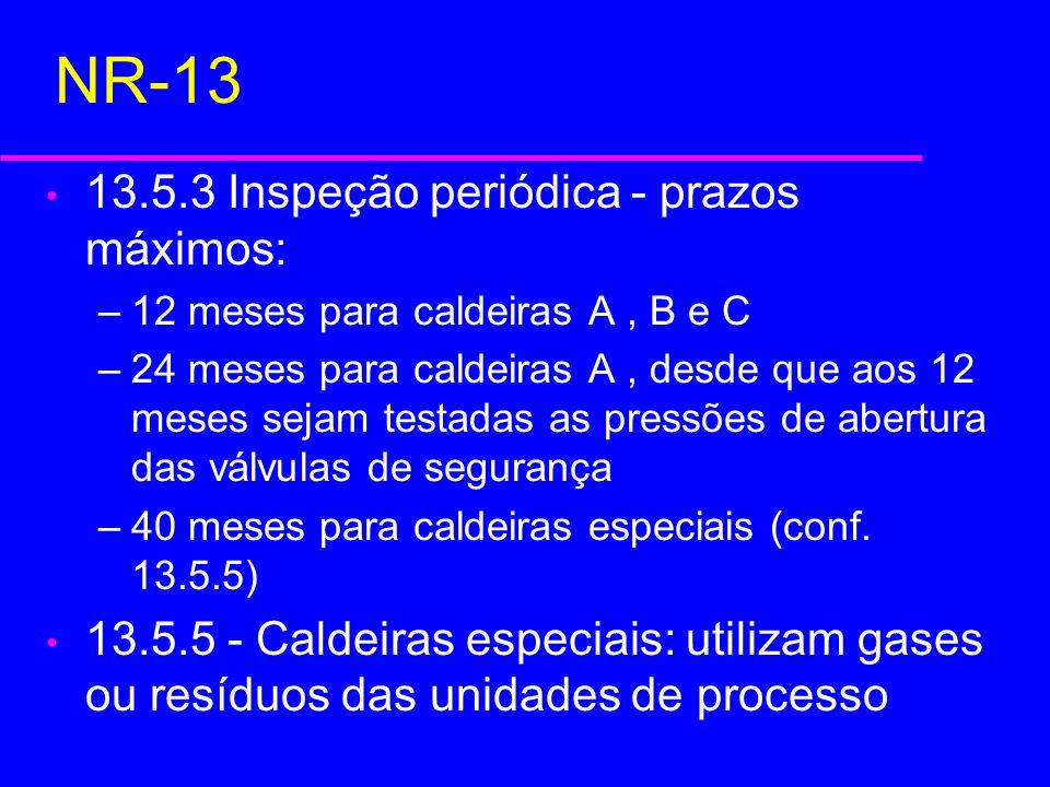 NR-13 13.5.3 Inspeção periódica - prazos máximos: –12 meses para caldeiras A, B e C –24 meses para caldeiras A, desde que aos 12 meses sejam testadas