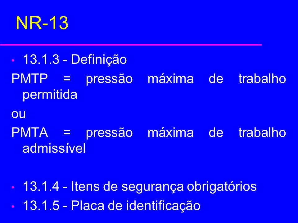 NR-13 13.1.3 - Definição PMTP = pressão máxima de trabalho permitida ou PMTA = pressão máxima de trabalho admissível 13.1.4 - Itens de segurança obrig