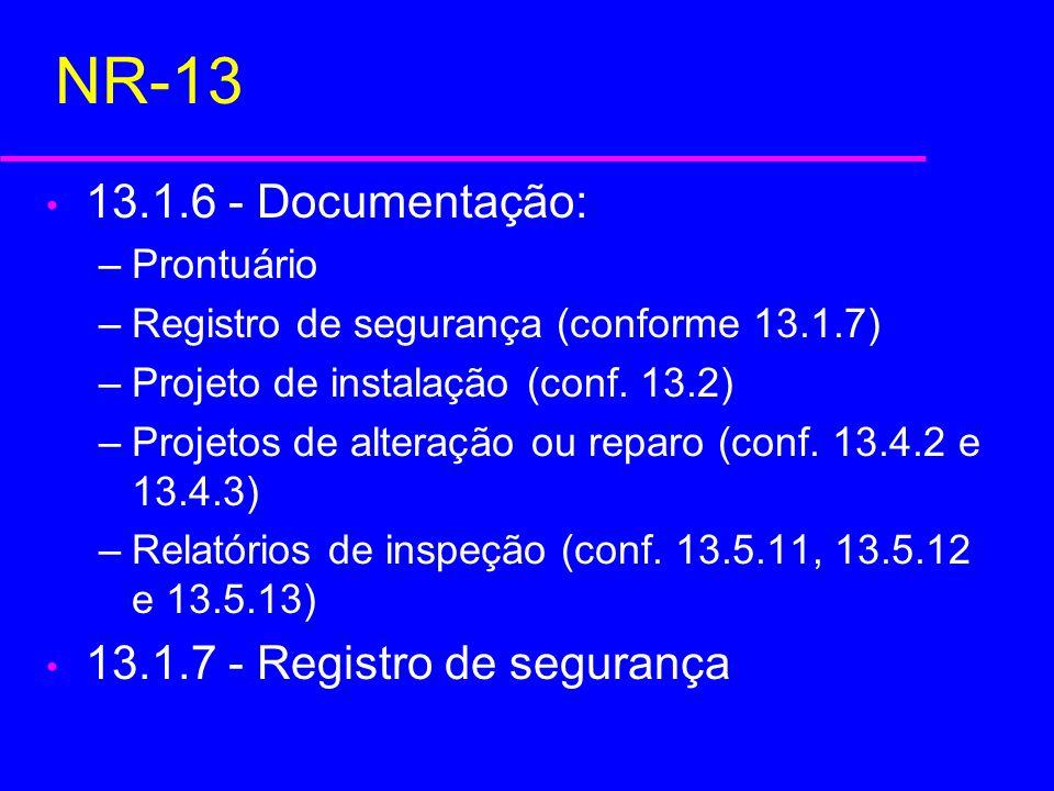 NR-13 13.1.9 - Classificação Categoria A p > 20 kgf/cm 2 (1960 kPa) Categoria B p < 20 kgf/cm 2 (1960 kPa e fora da classe C) Categoria C p < 6 kgf/cm 2 (588 kPa) e volume interno inferior a 100 litros