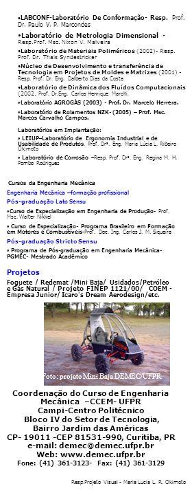 Coordenação do Curso de Engenharia Mecânica –CCEM- UFPR Campi-Centro Politécnico Bloco IV do Setor de Tecnologia, Bairro Jardim das Américas CP- 19011 -CEP 81531-990, Curitiba, PR e-mail: demec@demec.ufpr.br Web: www.demec.ufpr.br Fone: (41) 361-3123- Fax: (41) 361-3129 Projetos Foguete / Redemat /Mini Baja/ Usidados/Petróleo e Gás Natural / Projeto FINEP 1121/00/ COEM - Empresa Junior/ Icaro s Dream Aerodesign/etc.