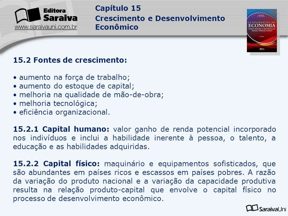 Capítulo 15 Crescimento e Desenvolvimento Econômico 15.2 Fontes de crescimento: aumento na força de trabalho; aumento do estoque de capital; melhoria