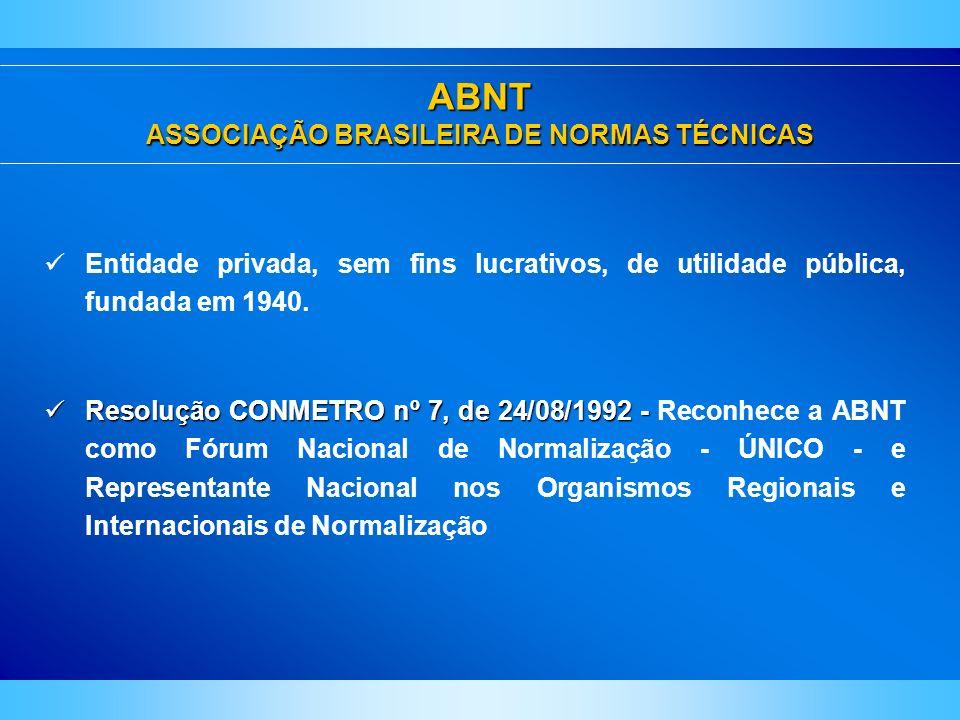 ABNT ASSOCIAÇÃO BRASILEIRA DE NORMAS TÉCNICAS Entidade privada, sem fins lucrativos, de utilidade pública, fundada em 1940. Resolução CONMETROnº 7, de