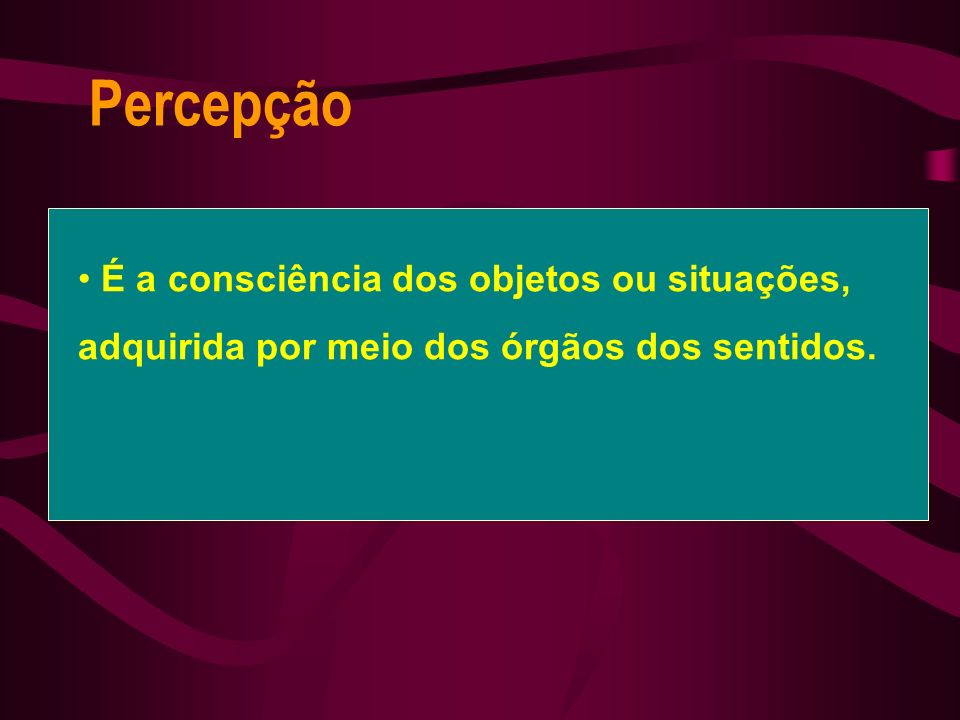 Percepção É a consciência dos objetos ou situações, adquirida por meio dos órgãos dos sentidos.