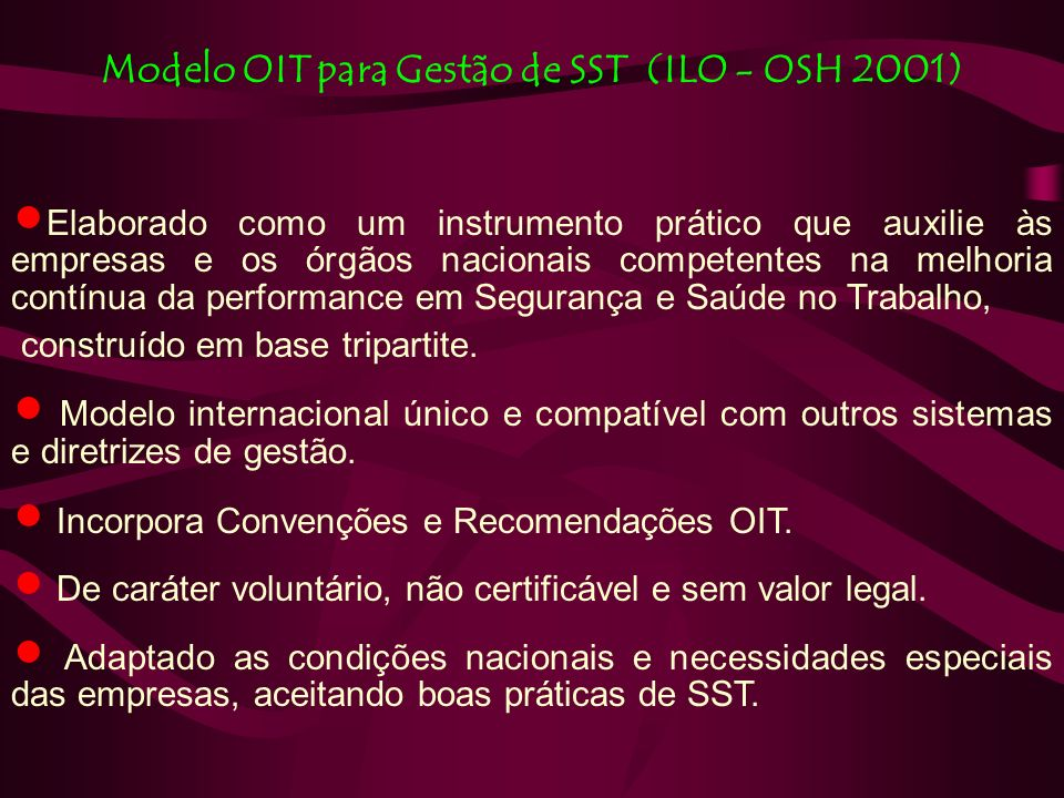 Modelo OIT para Gestão de SST (ILO - OSH 2001) Elaborado como um instrumento prático que auxilie às empresas e os órgãos nacionais competentes na melhoria contínua da performance em Segurança e Saúde no Trabalho, construído em base tripartite.