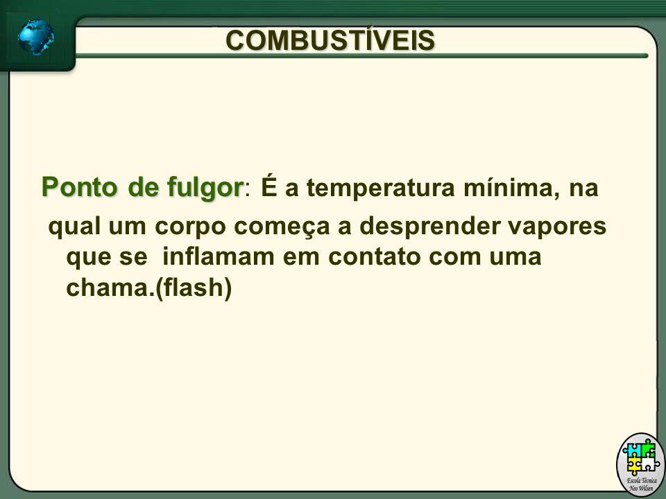COMBUSTÍVEIS Ponto de fulgor Ponto de fulgor : É a temperatura mínima, na qual um corpo começa a desprender vapores que se inflamam em contato com uma chama.(flash)