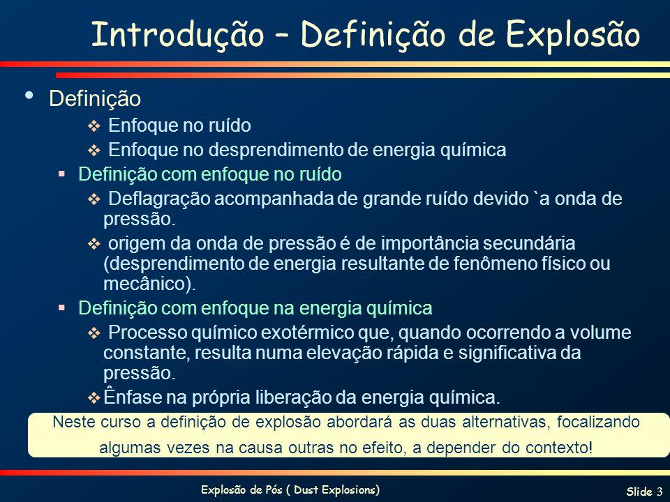Explosão de Pós ( Dust Explosions) Slide 4 Explosões: classificações Classificações: Detonação Deflagração Detonação velocidade da interface de combustão (fronteira da chama) é maior que a velocidade do som.