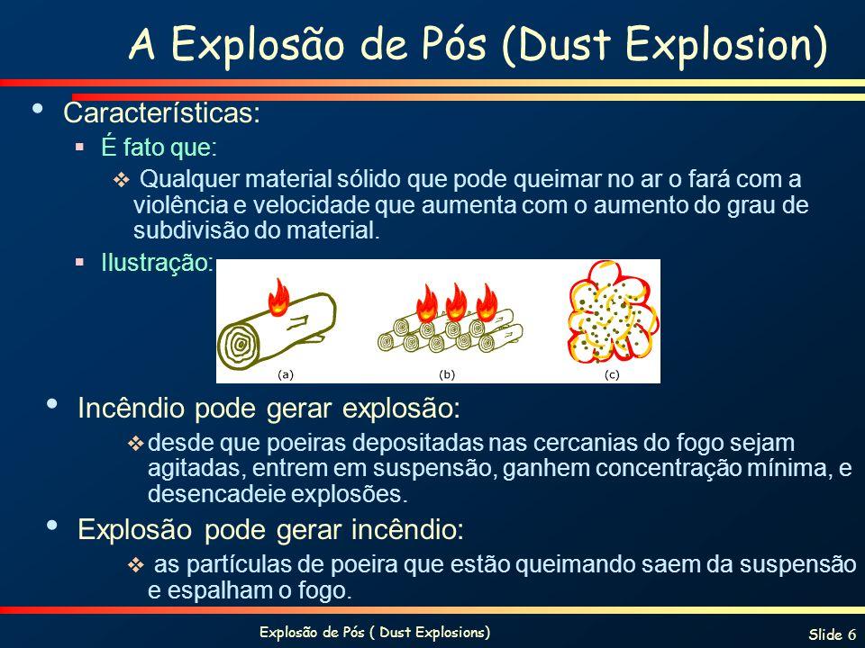 Explosão de Pós ( Dust Explosions) Slide 17 Calor de Combustão SubstânciaProduto da OxidaçãoKJ/mole O2 Ca CaO 1270 Mg MgO 1240 Al Al2O31100 Si SiO2830 Cr Cr2O3750 Zn ZnO 700 Fe Fe2O3530 Cu CuO 300 Sucrose CO2 e H2O 470 Amido CO2 e H2O 470 Polietileno CO2 e H2O 390 Carbono CO2400 Carvão CO2 e H2O 400 Enxofre SO2 300 Quanto maior o calor de combustão, mais provável que ele seja capaz de sustentar uma explosão de pós.