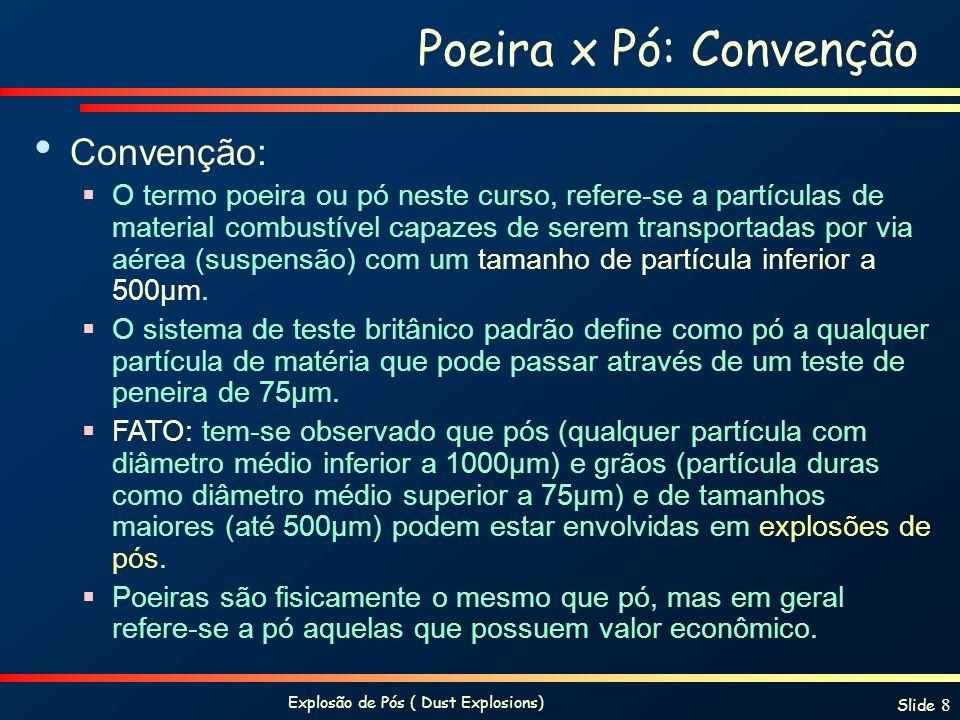 Explosão de Pós ( Dust Explosions) Slide 8 Poeira x Pó: Convenção Convenção: O termo poeira ou pó neste curso, refere-se a partículas de material comb