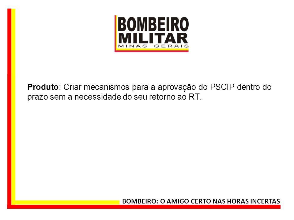 Produto: Criar mecanismos para a aprovação do PSCIP dentro do prazo sem a necessidade do seu retorno ao RT. BOMBEIRO: O AMIGO CERTO NAS HORAS INCERTAS