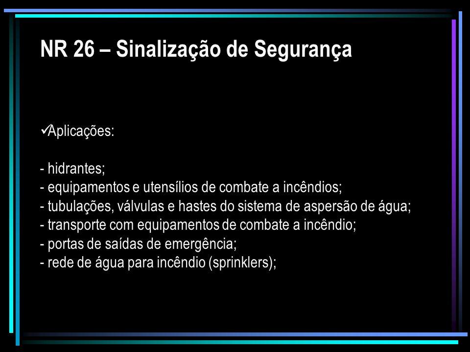 NR 26 – Sinalização de Segurança Aplicações: - hidrantes; - equipamentos e utensílios de combate a incêndios; - tubulações, válvulas e hastes do siste