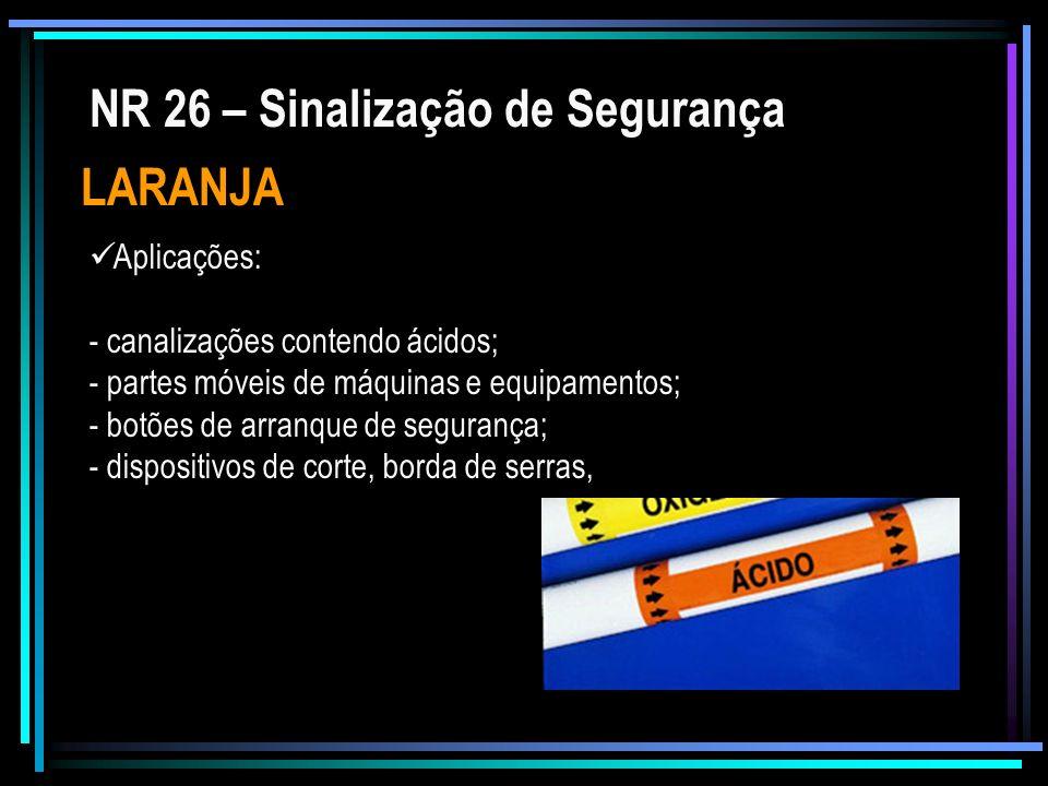 NR 26 – Sinalização de Segurança LARANJA Aplicações: - canalizações contendo ácidos; - partes móveis de máquinas e equipamentos; - botões de arranque