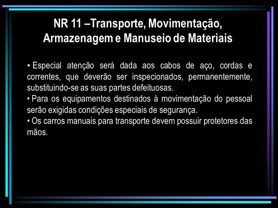 NR 11 –Transporte, Movimentação, Armazenagem e Manuseio de Materiais Especial atenção será dada aos cabos de aço, cordas e correntes, que deverão ser