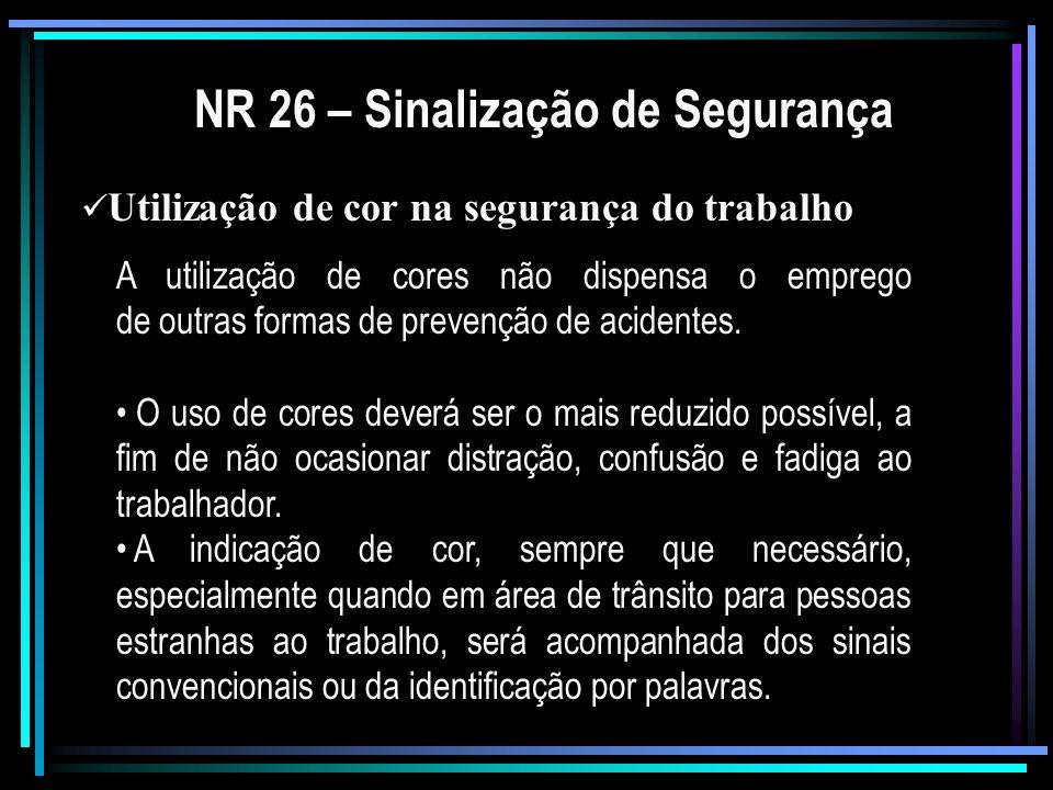 NR 26 – Sinalização de Segurança Utilização de cor na segurança do trabalho A utilização de cores não dispensa o emprego de outras formas de prevenção