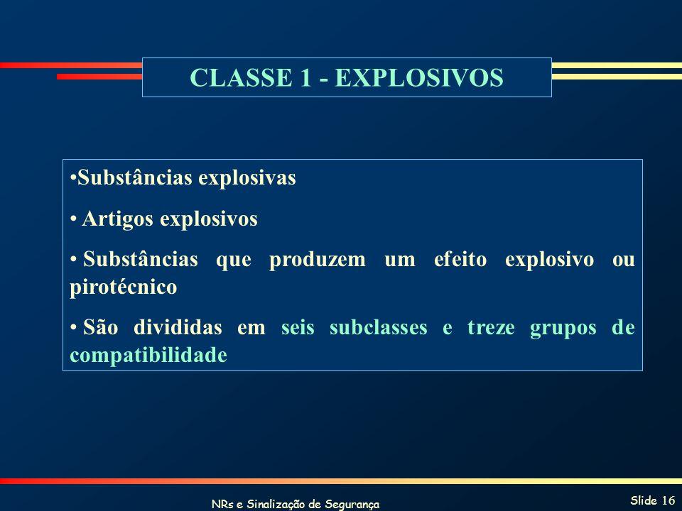 NRs e Sinalização de Segurança Slide 16 CLASSE 1 - EXPLOSIVOS Substâncias explosivas Artigos explosivos Substâncias que produzem um efeito explosivo o