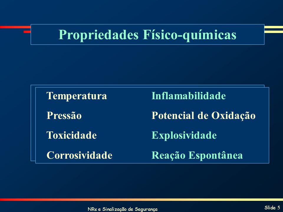 NRs e Sinalização de Segurança Slide 5 Propriedades Físico-químicas TemperaturaInflamabilidade PressãoPotencial de Oxidação ToxicidadeExplosividade Co