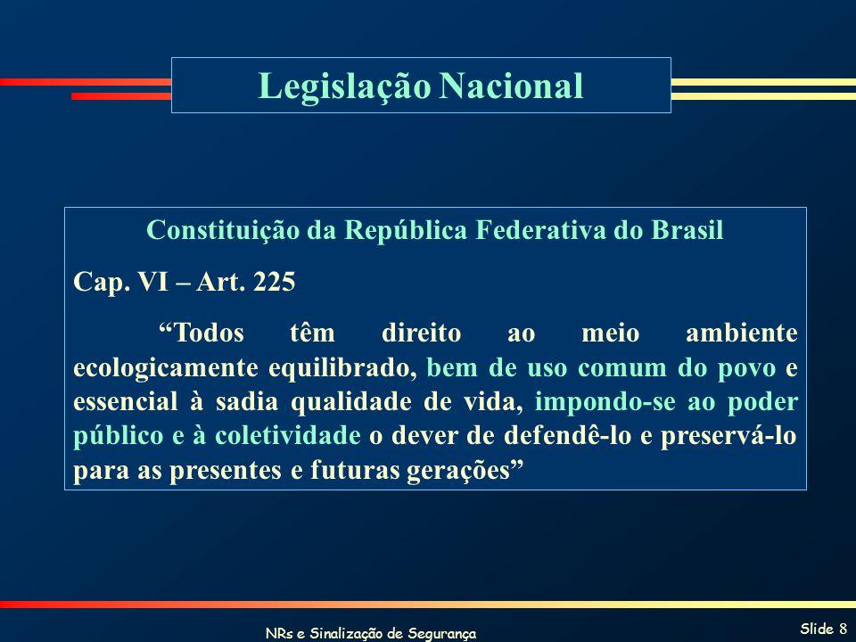 NRs e Sinalização de Segurança Slide 8 Legislação Nacional Constituição da República Federativa do Brasil Cap. VI – Art. 225 Todos têm direito ao meio