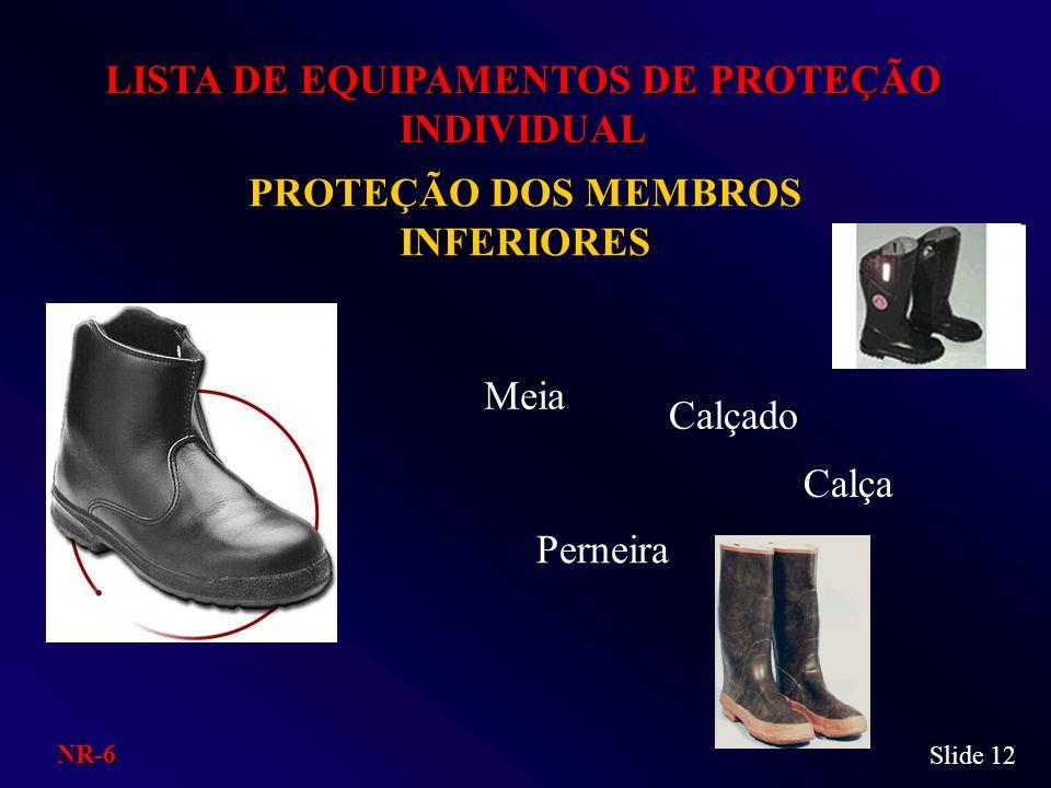 PROTEÇÃO DOS MEMBROS INFERIORES LISTA DE EQUIPAMENTOS DE PROTEÇÃO INDIVIDUAL Meia Perneira Calça Calçado Slide 12 NR-6