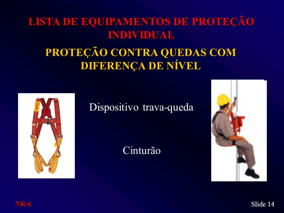 PROTEÇÃO CONTRA QUEDAS COM DIFERENÇA DE NÍVEL LISTA DE EQUIPAMENTOS DE PROTEÇÃO INDIVIDUAL Dispositivo trava-queda Cinturão Slide 14 NR-6
