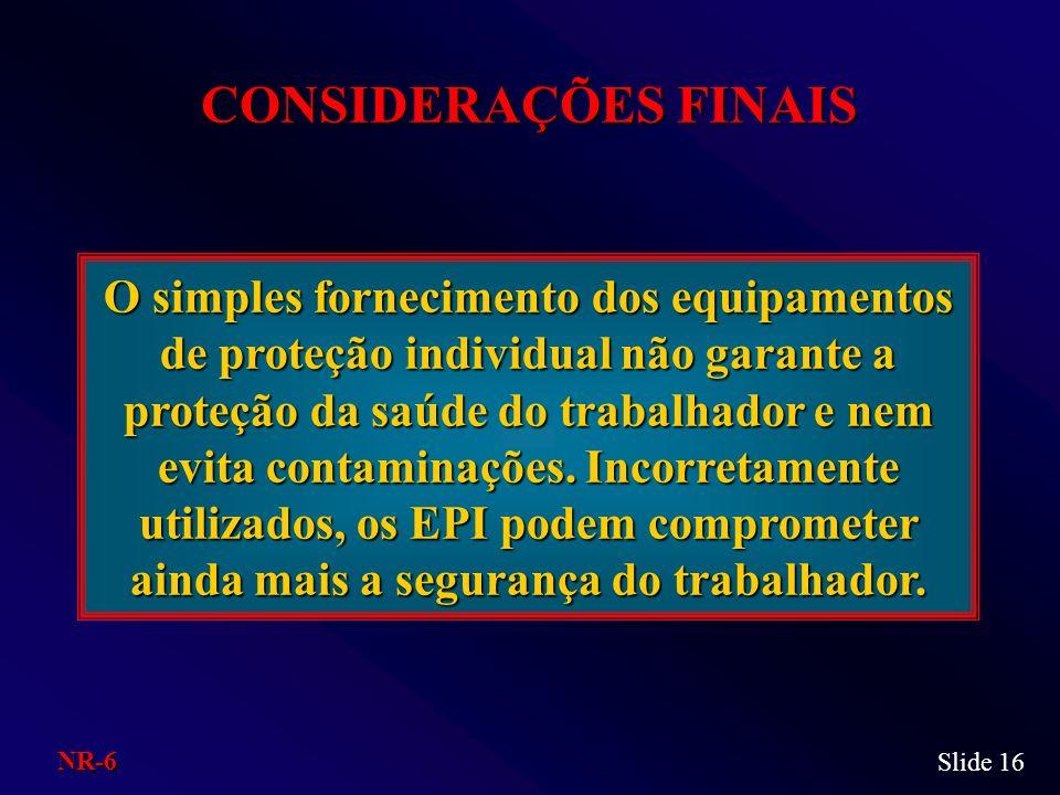 Slide 16 CONSIDERAÇÕES FINAIS O simples fornecimento dos equipamentos de proteção individual não garante a proteção da saúde do trabalhador e nem evit