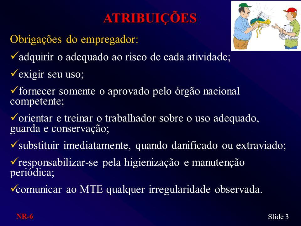 ATRIBUIÇÕES Obrigações do empregador: adquirir o adequado ao risco de cada atividade; exigir seu uso; fornecer somente o aprovado pelo órgão nacional