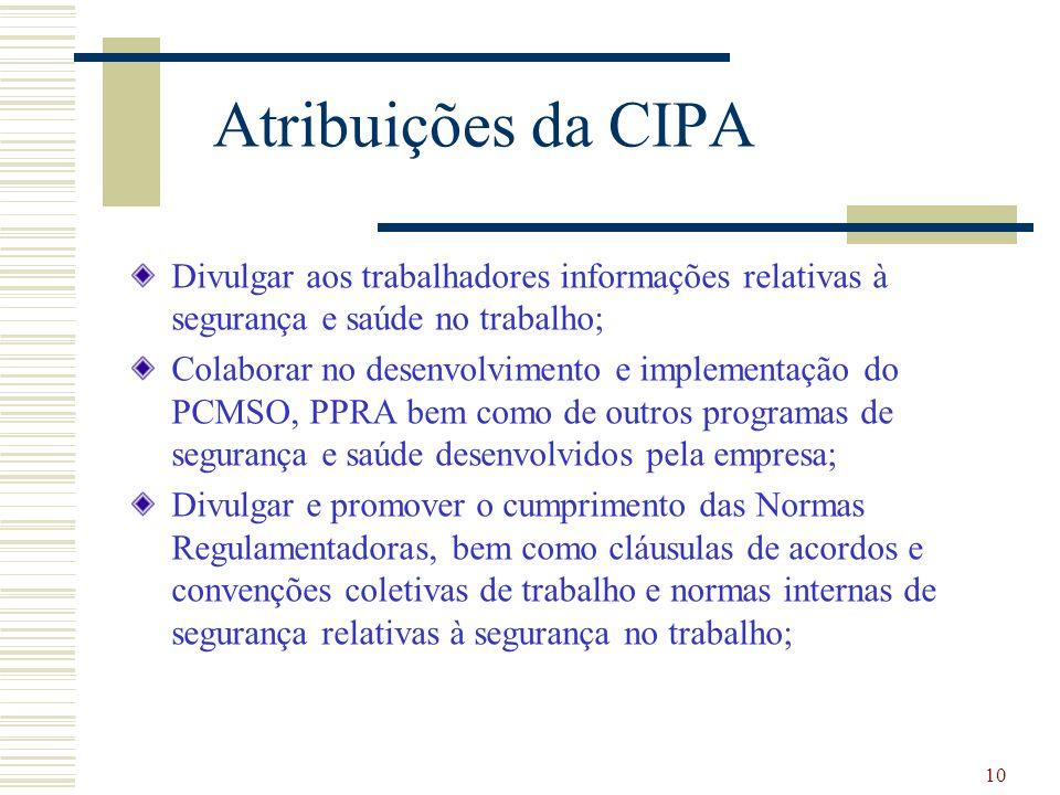10 Atribuições da CIPA Divulgar aos trabalhadores informações relativas à segurança e saúde no trabalho; Colaborar no desenvolvimento e implementação