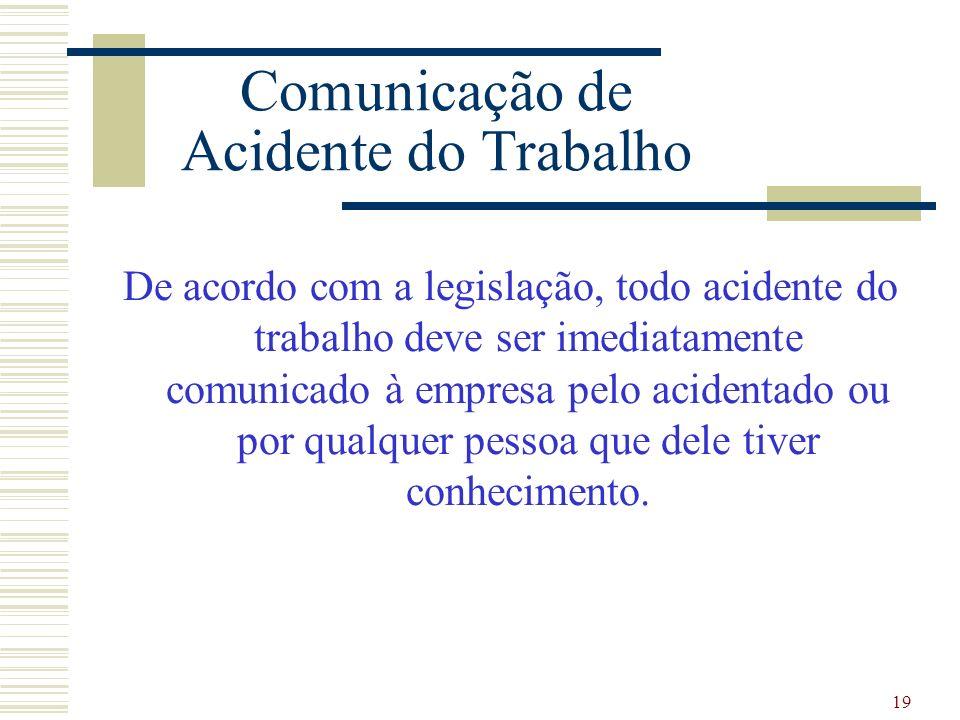 19 Comunicação de Acidente do Trabalho De acordo com a legislação, todo acidente do trabalho deve ser imediatamente comunicado à empresa pelo acidenta