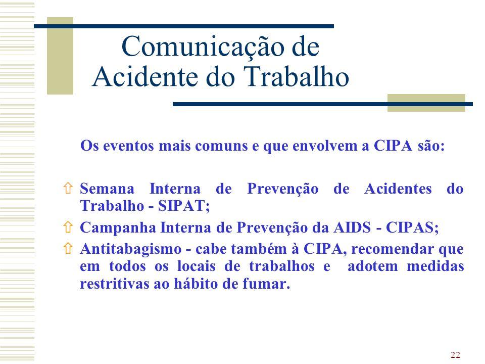 22 Comunicação de Acidente do Trabalho Os eventos mais comuns e que envolvem a CIPA são: ñSemana Interna de Prevenção de Acidentes do Trabalho - SIPAT