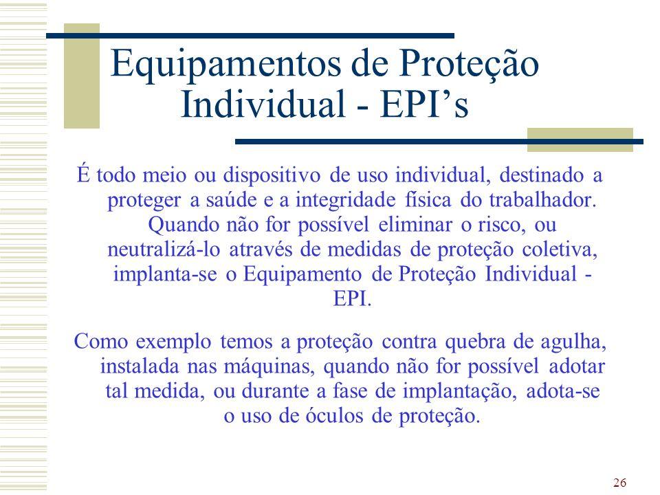 26 Equipamentos de Proteção Individual - EPIs É todo meio ou dispositivo de uso individual, destinado a proteger a saúde e a integridade física do tra