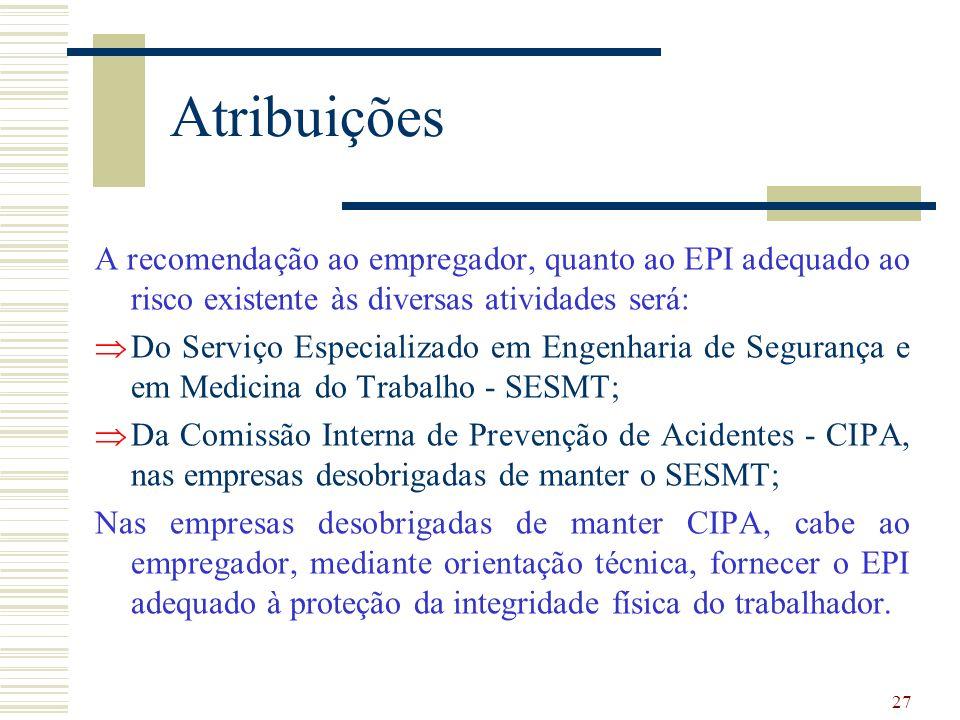 27 Atribuições A recomendação ao empregador, quanto ao EPI adequado ao risco existente às diversas atividades será: Do Serviço Especializado em Engenh