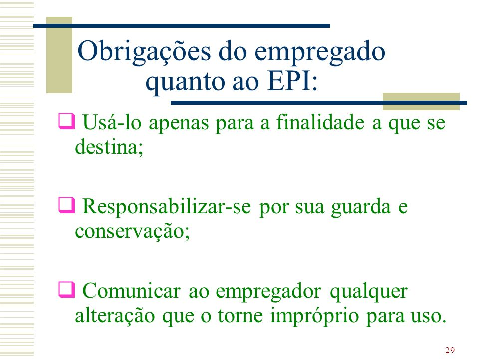 29 Obrigações do empregado quanto ao EPI: Usá-lo apenas para a finalidade a que se destina; Responsabilizar-se por sua guarda e conservação; Comunicar