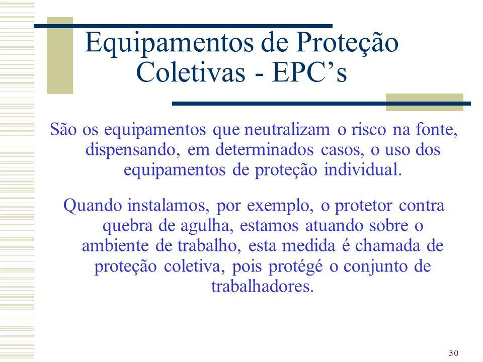 30 Equipamentos de Proteção Coletivas - EPCs São os equipamentos que neutralizam o risco na fonte, dispensando, em determinados casos, o uso dos equip