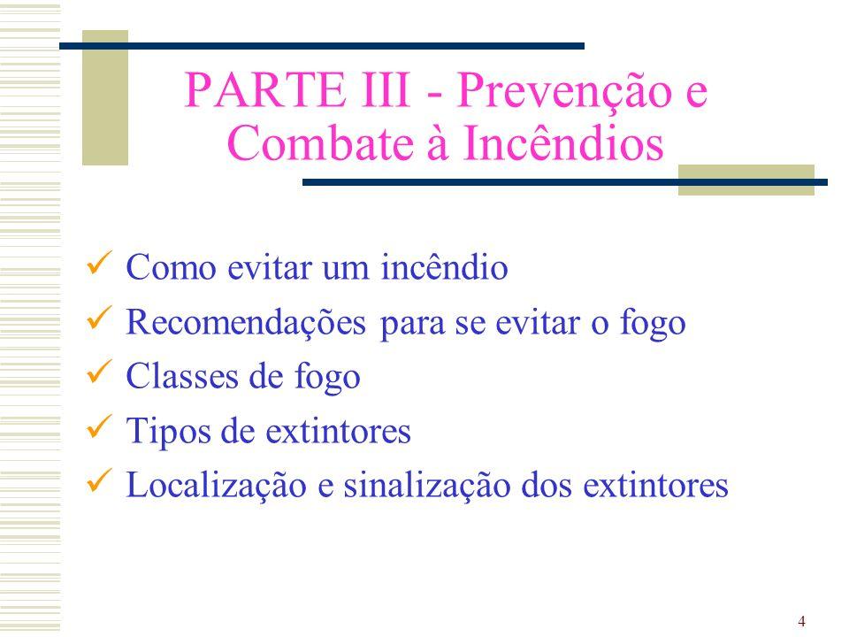 4 PARTE III - Prevenção e Combate à Incêndios Como evitar um incêndio Recomendações para se evitar o fogo Classes de fogo Tipos de extintores Localiza