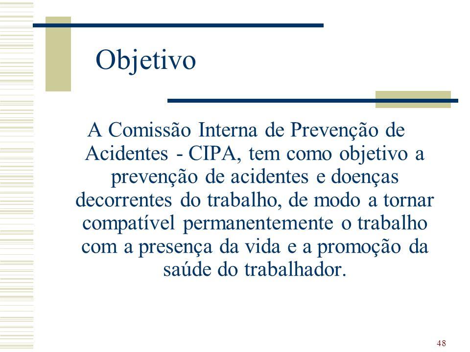 48 Objetivo A Comissão Interna de Prevenção de Acidentes - CIPA, tem como objetivo a prevenção de acidentes e doenças decorrentes do trabalho, de modo
