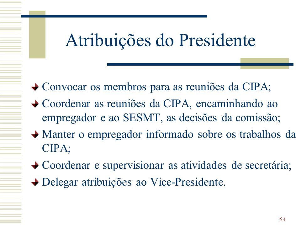 54 Atribuições do Presidente Convocar os membros para as reuniões da CIPA; Coordenar as reuniões da CIPA, encaminhando ao empregador e ao SESMT, as de