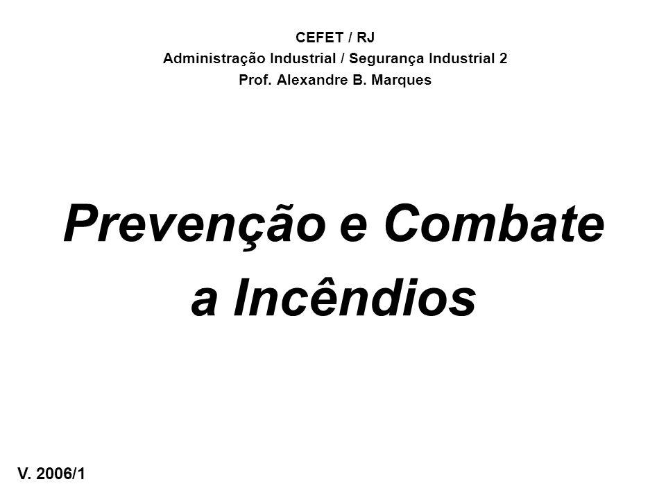 Prevenção e Combate a Incêndios CEFET / RJ Administração Industrial / Segurança Industrial 2 Prof. Alexandre B. Marques V. 2006/1