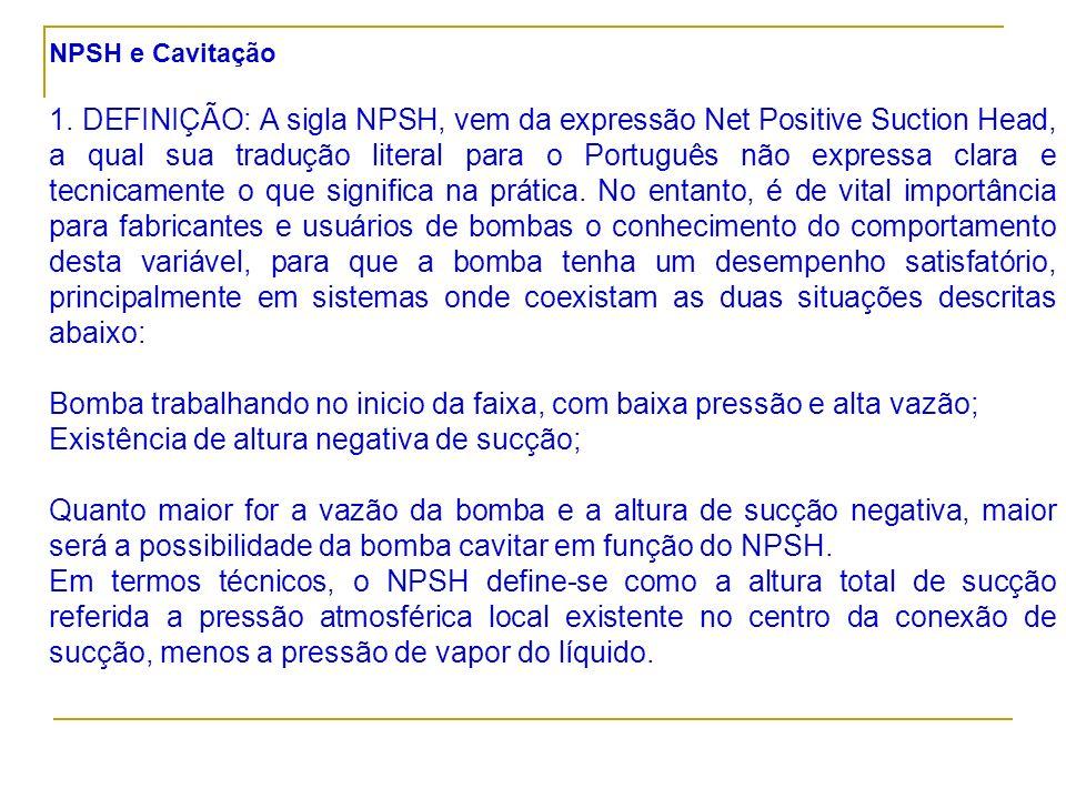 NPSH e Cavitação 1. DEFINIÇÃO: A sigla NPSH, vem da expressão Net Positive Suction Head, a qual sua tradução literal para o Português não expressa cla