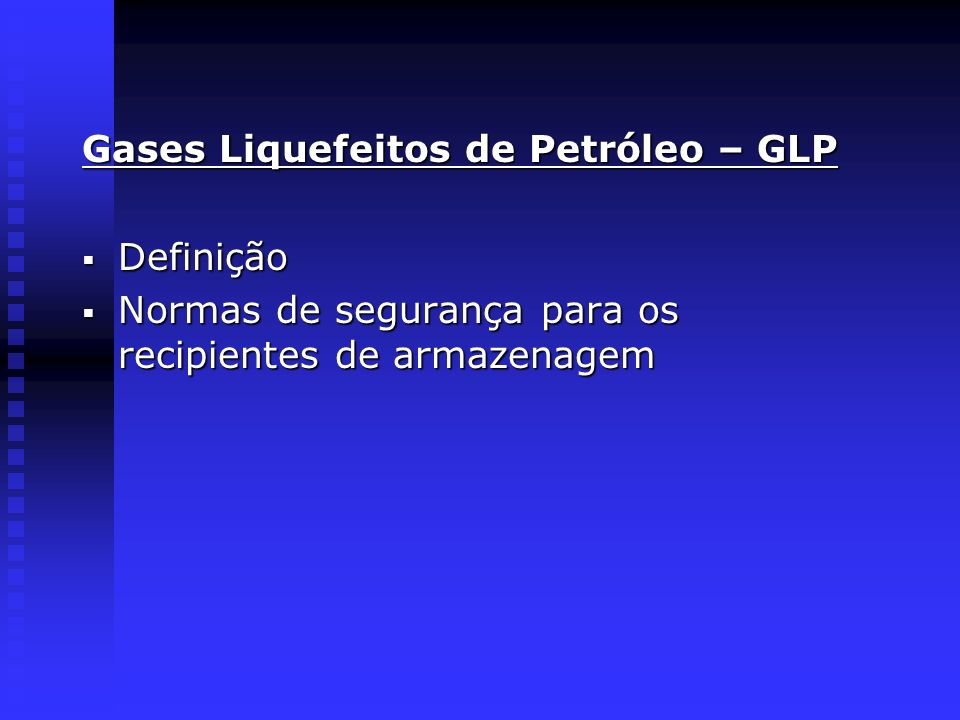 Gases Liquefeitos de Petróleo – GLP Definição Definição Normas de segurança para os recipientes de armazenagem Normas de segurança para os recipientes