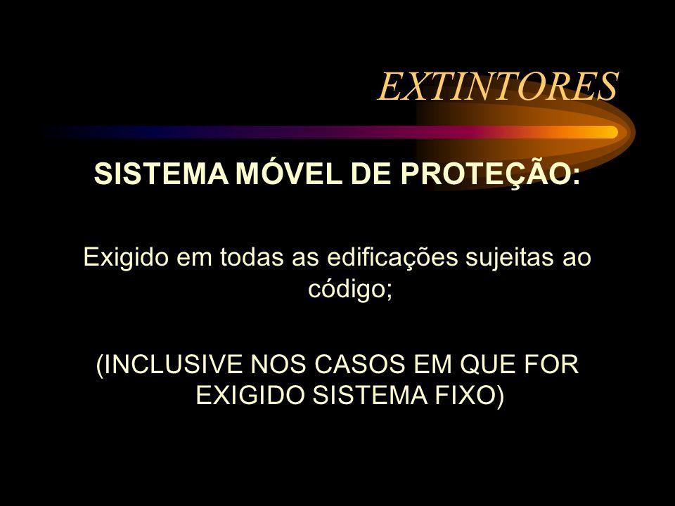 EXTINTORES SISTEMA MÓVEL DE PROTEÇÃO: Exigido em todas as edificações sujeitas ao código; (INCLUSIVE NOS CASOS EM QUE FOR EXIGIDO SISTEMA FIXO)