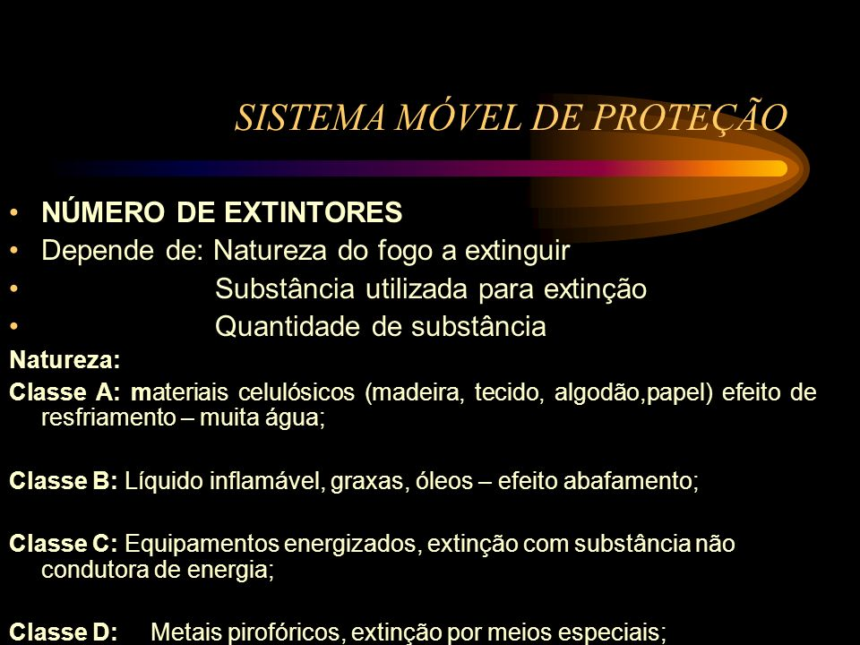 SISTEMA MÓVEL DE PROTEÇÃO NÚMERO DE EXTINTORES Depende de: Natureza do fogo a extinguir Substância utilizada para extinção Quantidade de substância Na